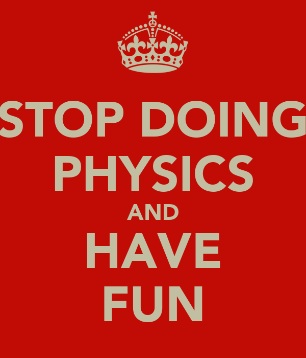STOP DOING PHYSICS AND HAVE FUN