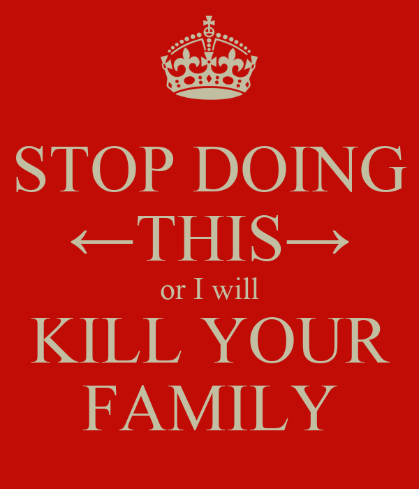 STOP DOING ←THIS→ or I will KILL YOUR FAMILY