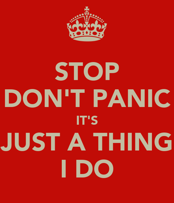 STOP DON'T PANIC IT'S JUST A THING I DO