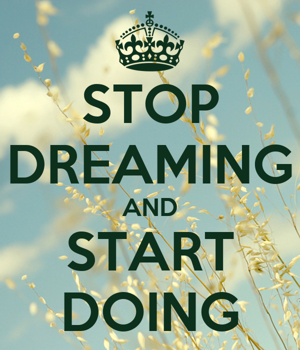 STOP DREAMING AND START DOING