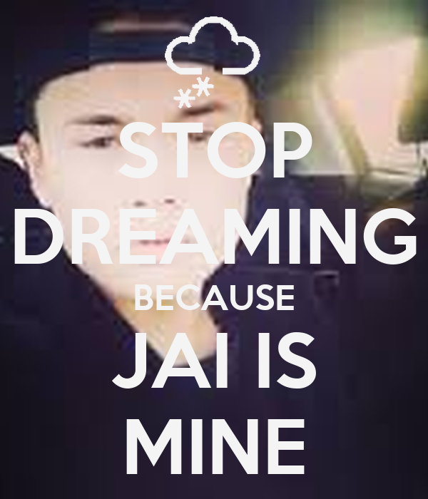 STOP DREAMING BECAUSE JAI IS MINE