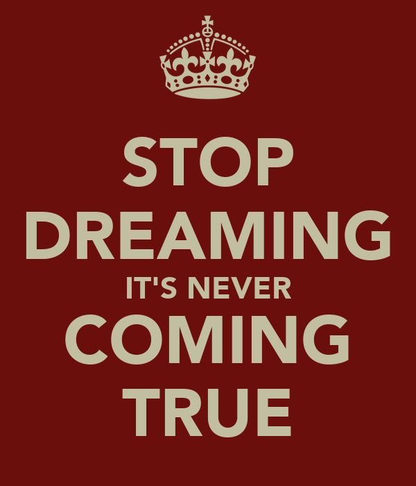 STOP DREAMING IT'S NEVER COMING TRUE