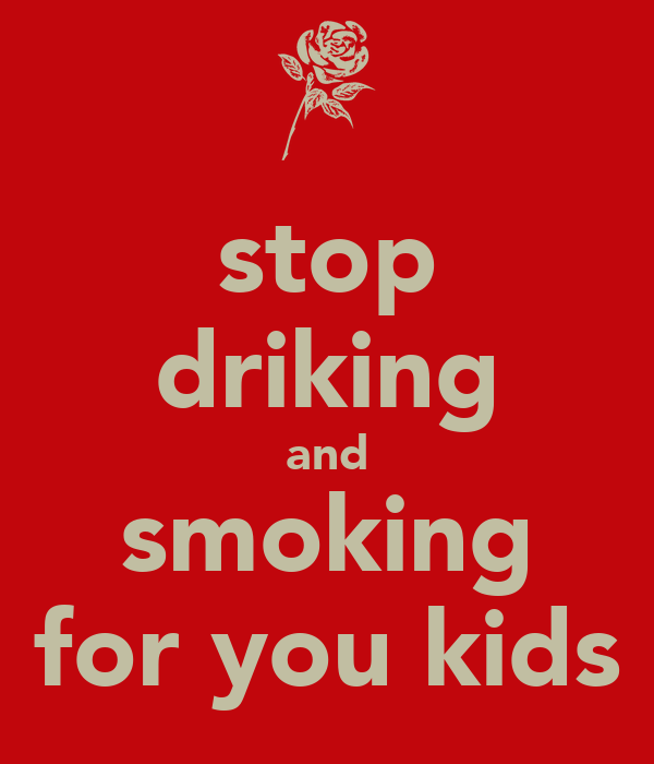 stop driking and smoking for you kids