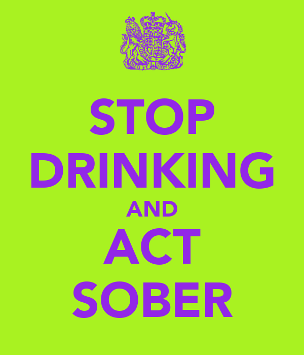 STOP DRINKING AND ACT SOBER