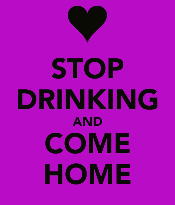 STOP DRINKING AND COME HOME