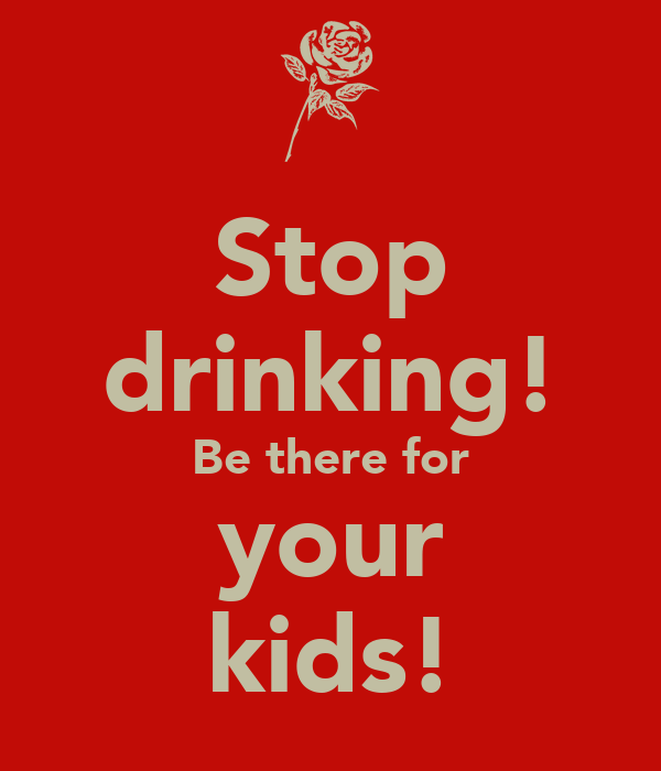 Stop drinking! Be there for your kids!