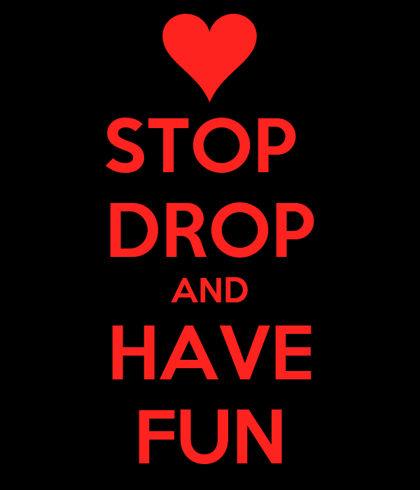 STOP  DROP AND HAVE FUN