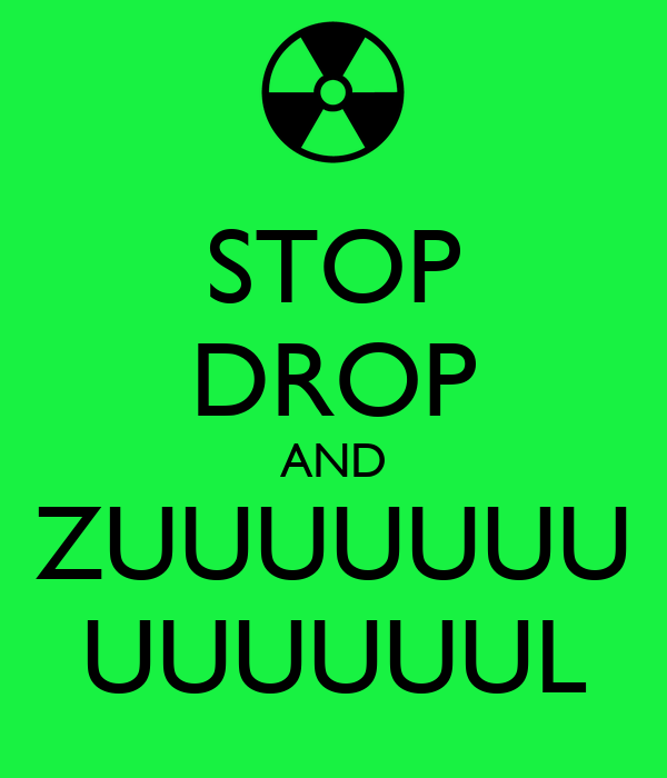 STOP DROP AND ZUUUUUUU UUUUUUL