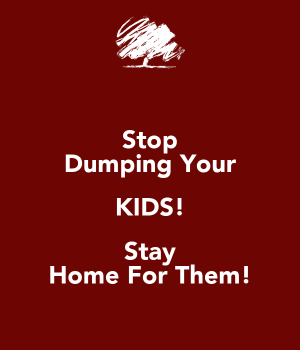 Stop Dumping Your KIDS! Stay Home For Them!