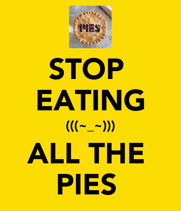 STOP  EATING (((~_~))) ALL THE  PIES