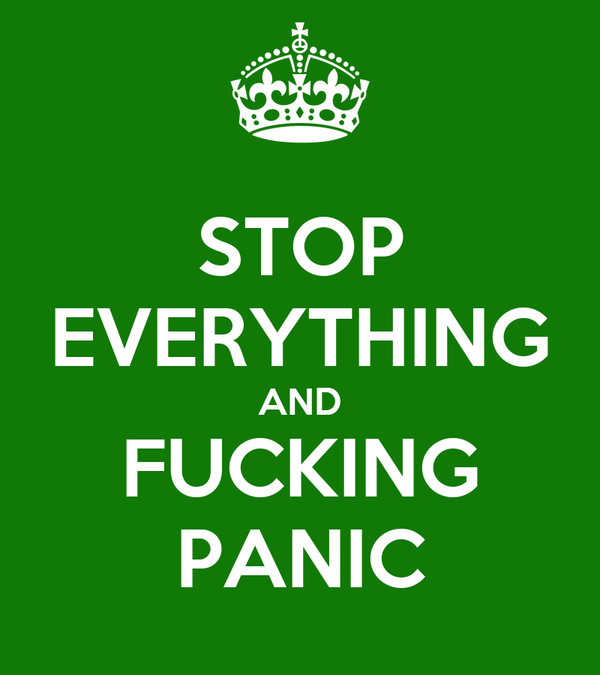 STOP EVERYTHING AND FUCKING PANIC
