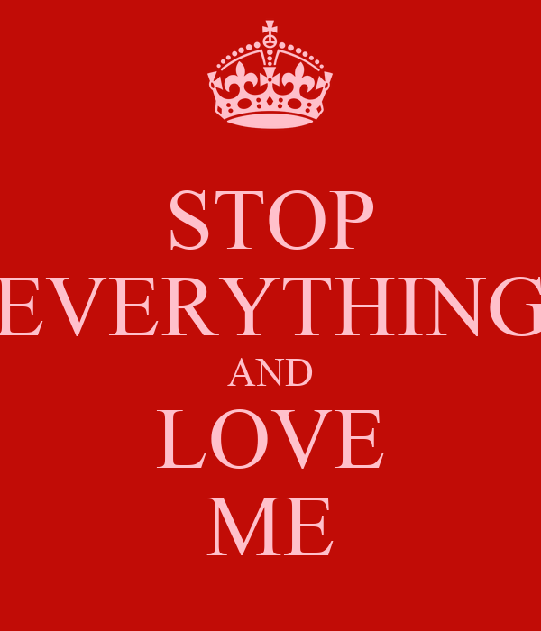 STOP EVERYTHING AND LOVE ME