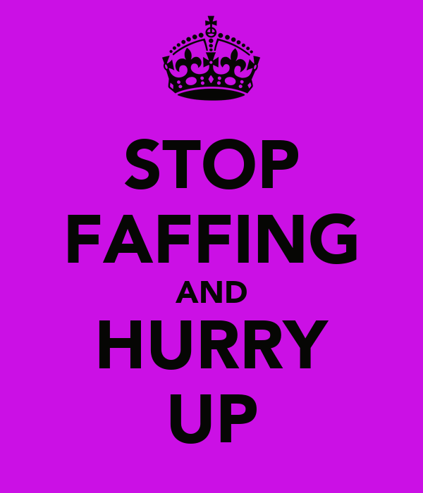 STOP FAFFING AND HURRY UP
