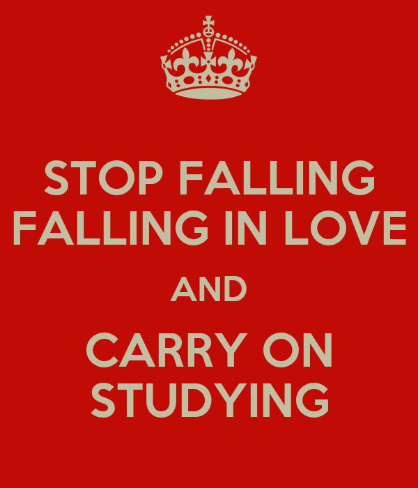 STOP FALLING FALLING IN LOVE AND CARRY ON STUDYING