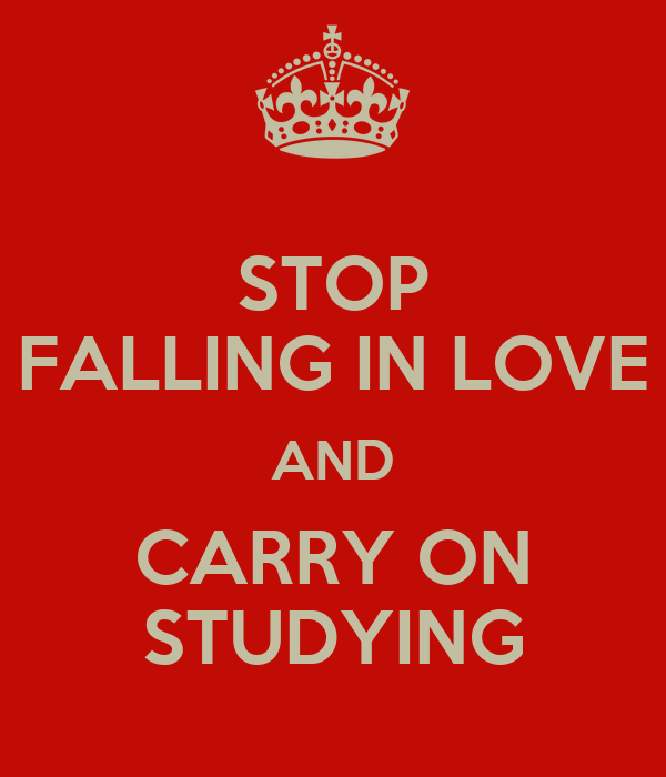 STOP FALLING IN LOVE AND CARRY ON STUDYING