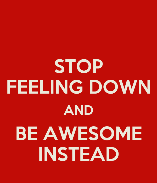 STOP FEELING DOWN AND BE AWESOME INSTEAD