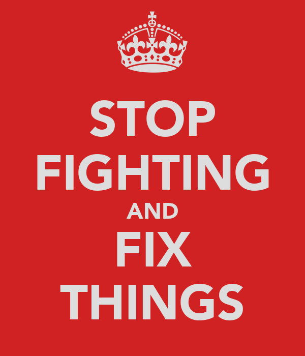 STOP FIGHTING AND FIX THINGS