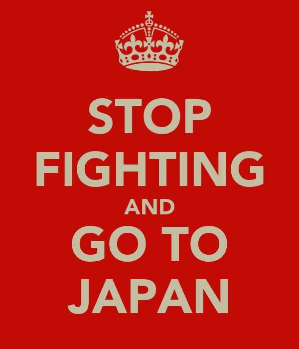 STOP FIGHTING AND GO TO JAPAN