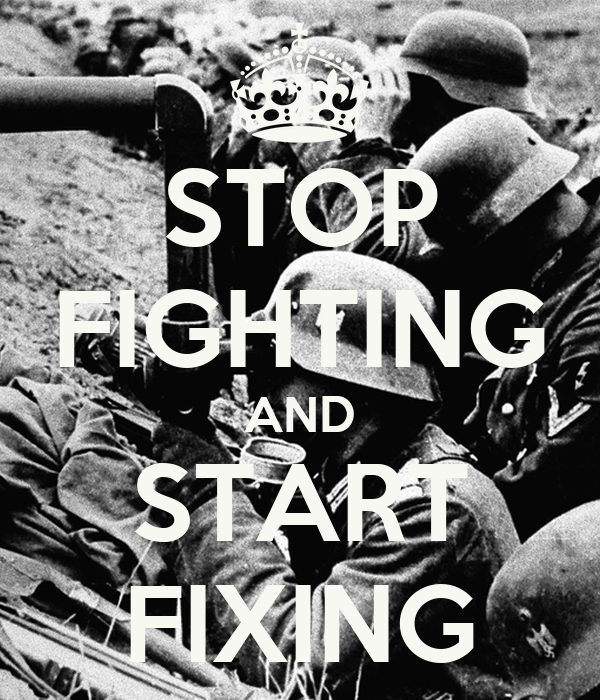 STOP FIGHTING AND START FIXING