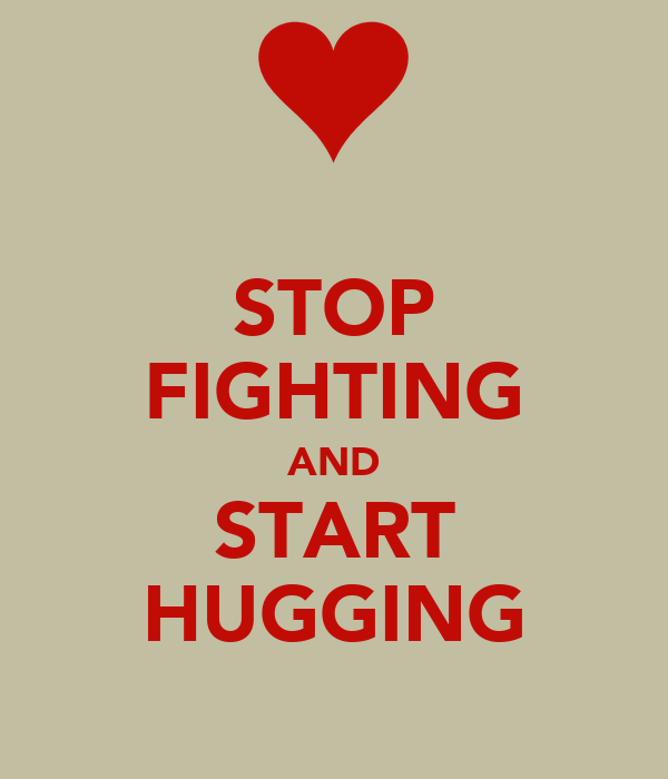 STOP FIGHTING AND START HUGGING