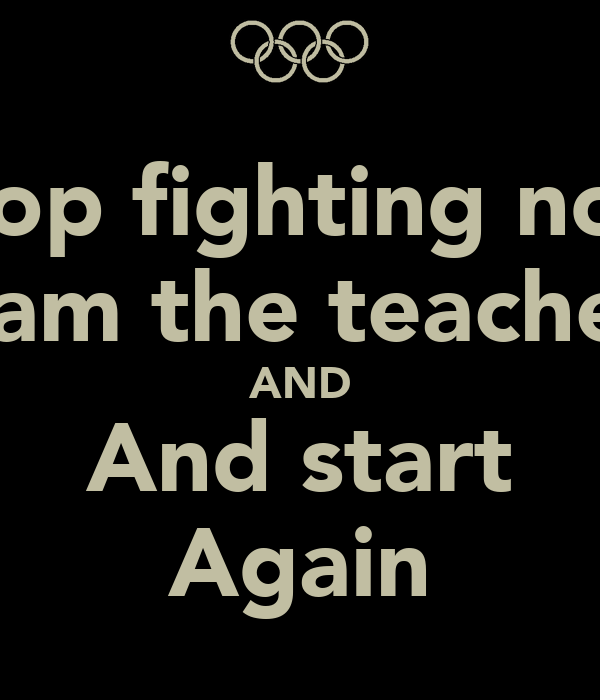 Stop fighting now I am the teacher AND And start Again