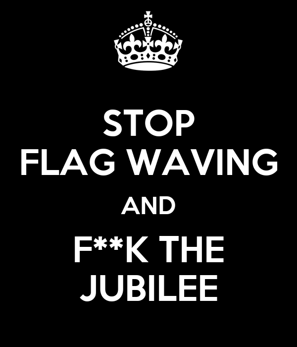 STOP FLAG WAVING AND F**K THE JUBILEE