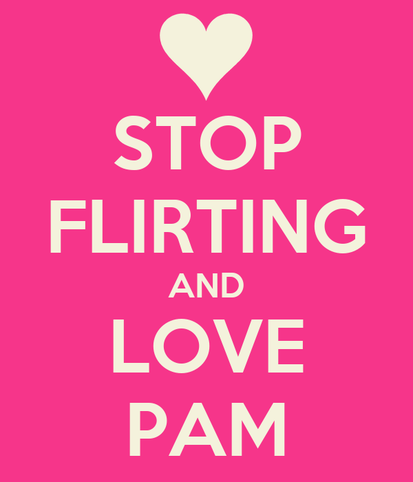 STOP FLIRTING AND LOVE PAM