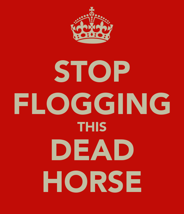 STOP FLOGGING THIS DEAD HORSE