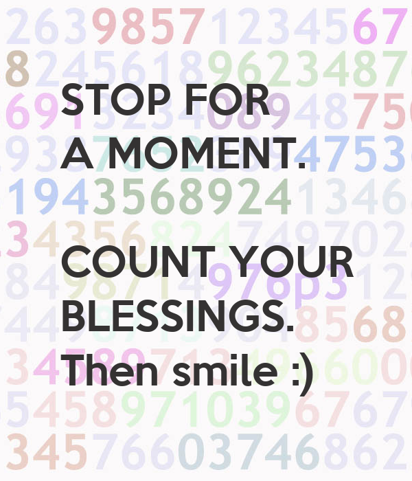 STOP FOR  A MOMENT.  COUNT YOUR BLESSINGS. Then smile :)