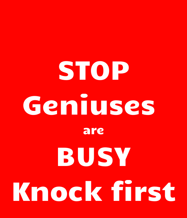 STOP Geniuses  are BUSY Knock first