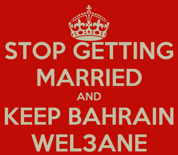 STOP GETTING MARRIED AND KEEP BAHRAIN WEL3ANE