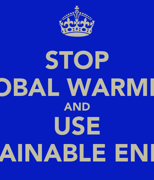 STOP GLOBAL WARMING AND USE SUSTAINABLE ENERGY