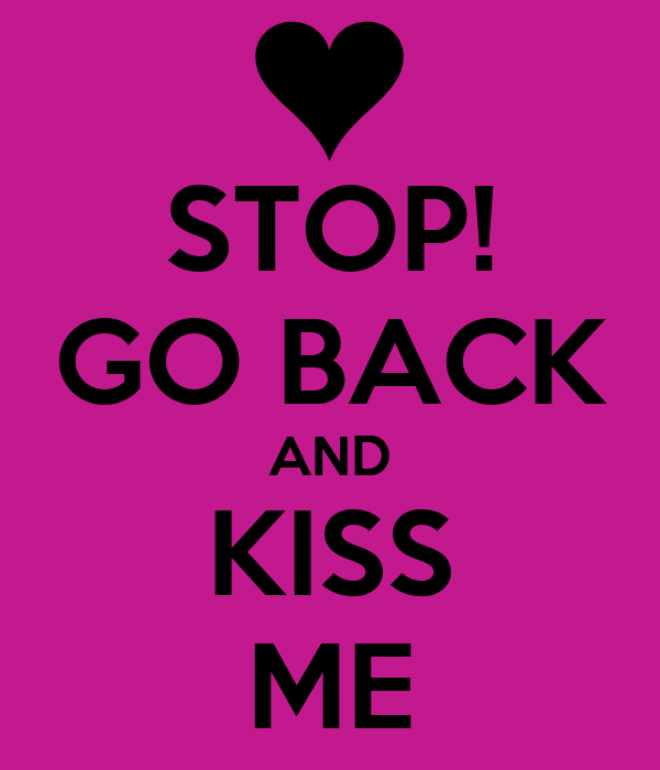 STOP! GO BACK AND KISS ME
