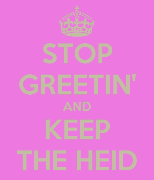 STOP GREETIN' AND KEEP THE HEID