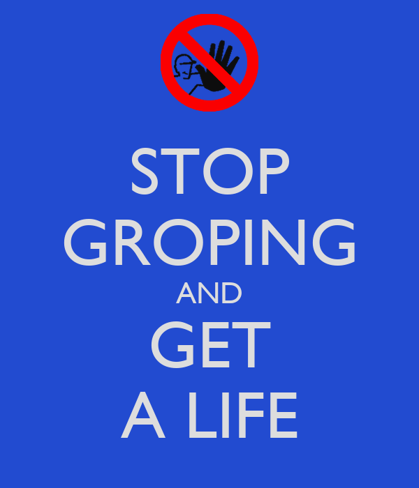 STOP GROPING AND GET A LIFE