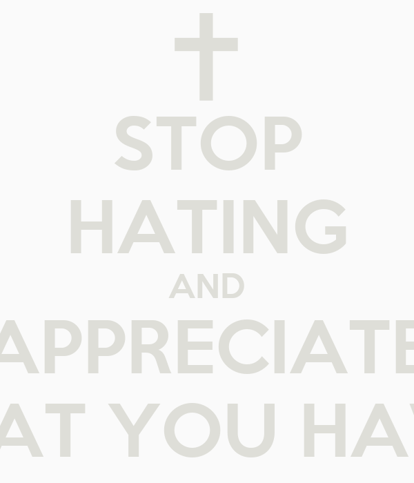 STOP HATING AND APPRECIATE WAT YOU HAVE
