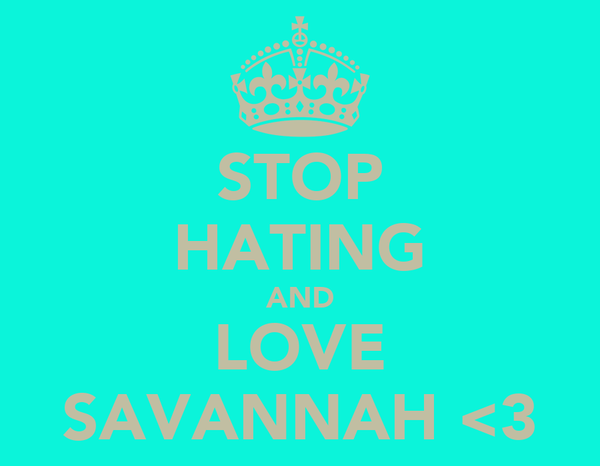 STOP HATING AND LOVE SAVANNAH <3