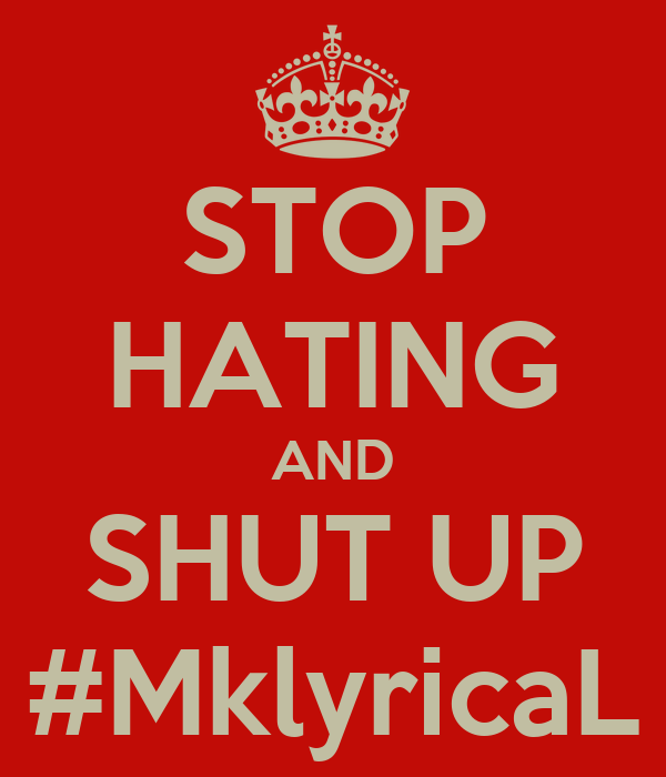 STOP HATING AND SHUT UP #MklyricaL