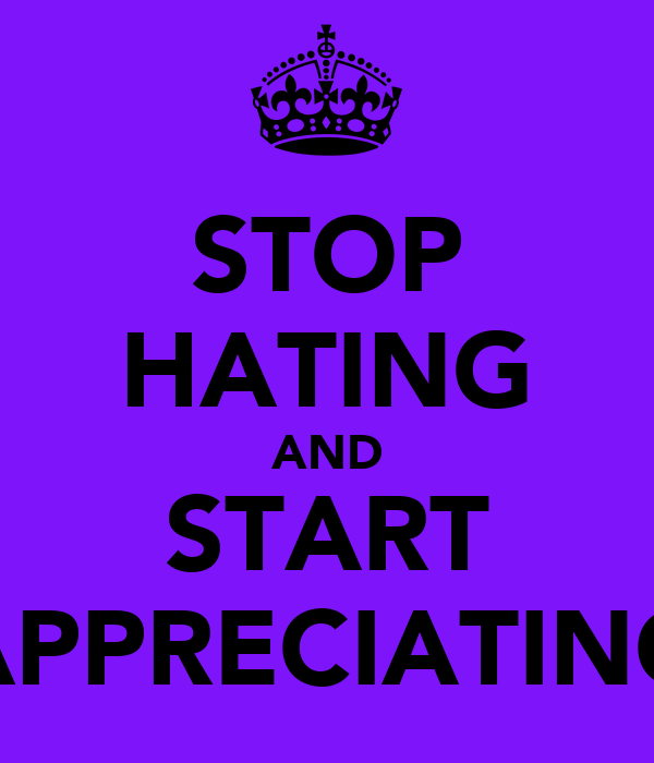 STOP HATING AND START APPRECIATING