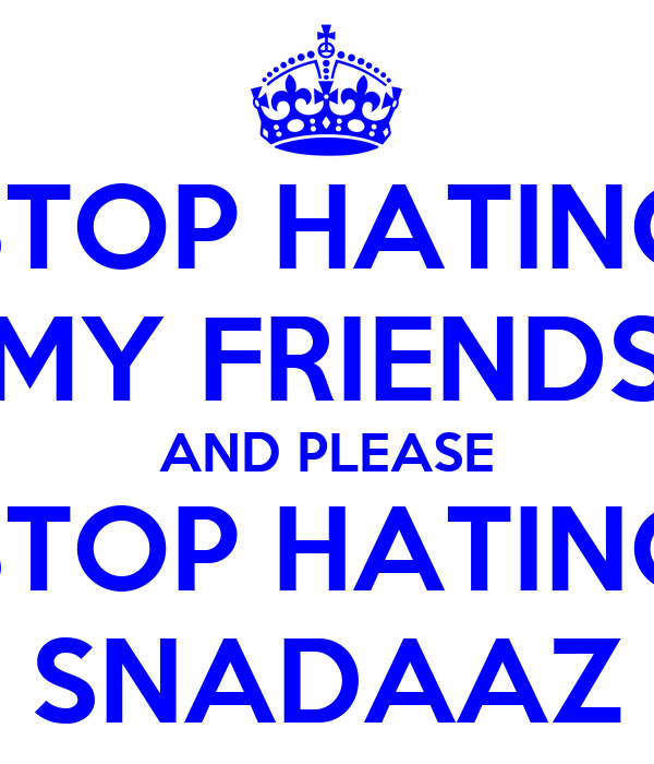 STOP HATING MY FRIENDS AND PLEASE STOP HATING SNADAAZ