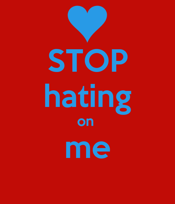 STOP hating on  me