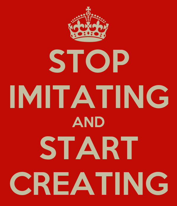 STOP IMITATING AND START CREATING