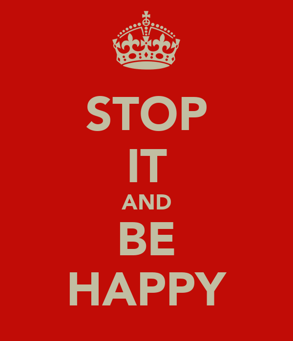 STOP IT AND BE HAPPY