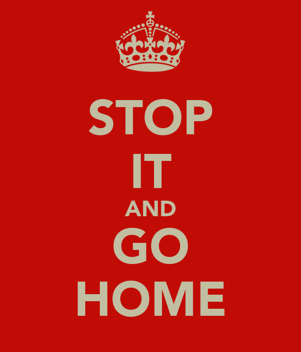 STOP IT AND GO HOME