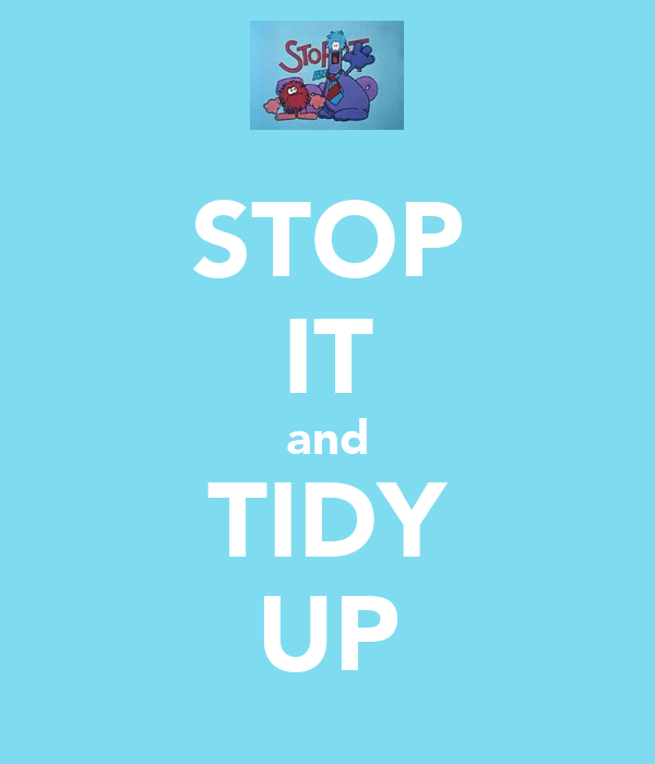 STOP IT and TIDY UP