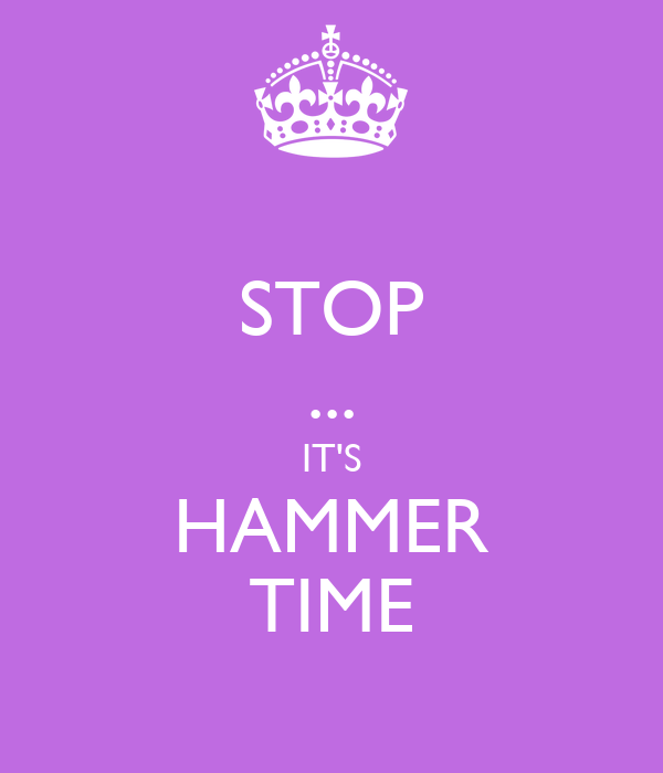 STOP ... IT'S HAMMER TIME