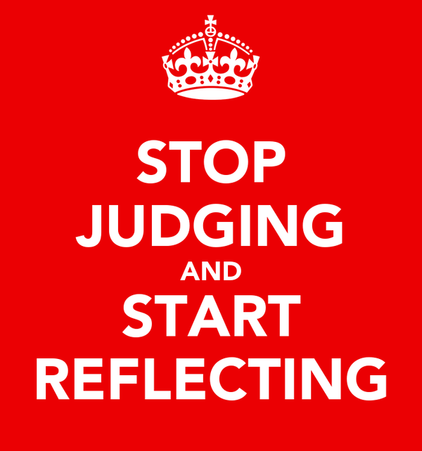 STOP JUDGING AND START REFLECTING