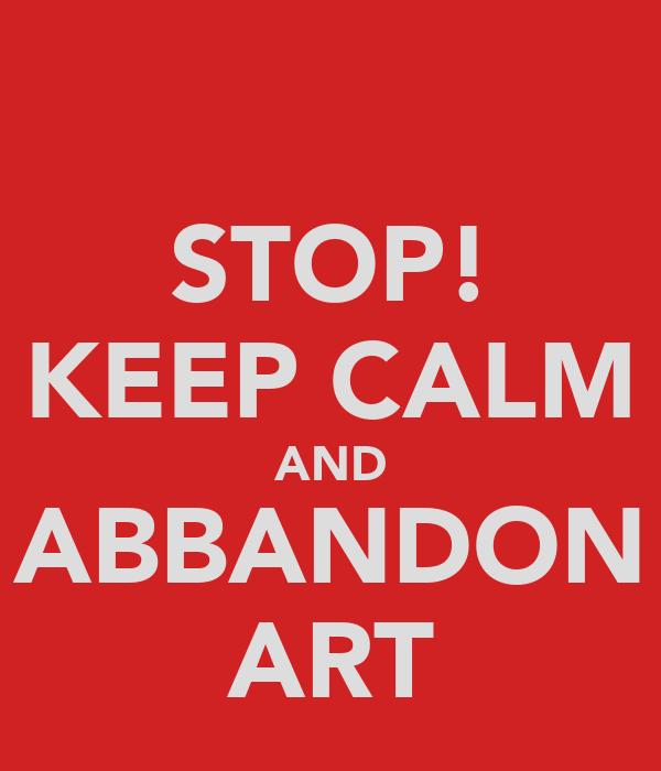 STOP! KEEP CALM AND ABBANDON ART