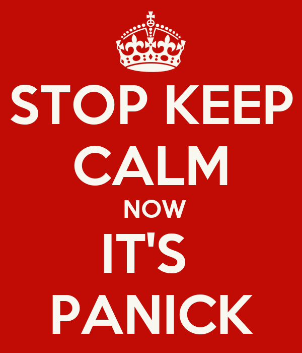 STOP KEEP CALM  NOW IT'S  PANICK