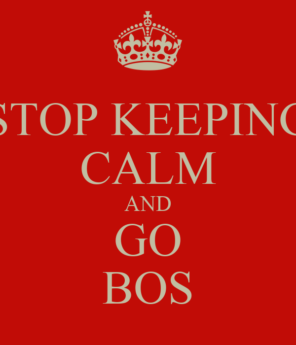 STOP KEEPING CALM AND GO BOS